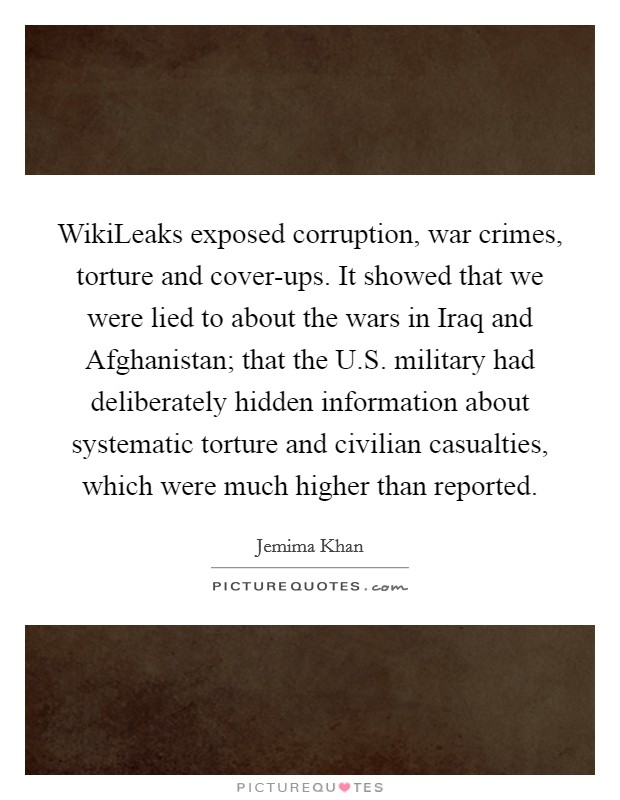 WikiLeaks exposed corruption, war crimes, torture and cover-ups. It showed that we were lied to about the wars in Iraq and Afghanistan; that the U.S. military had deliberately hidden information about systematic torture and civilian casualties, which were much higher than reported Picture Quote #1