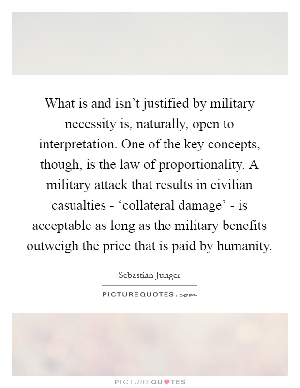 What is and isn't justified by military necessity is, naturally, open to interpretation. One of the key concepts, though, is the law of proportionality. A military attack that results in civilian casualties - 'collateral damage' - is acceptable as long as the military benefits outweigh the price that is paid by humanity Picture Quote #1