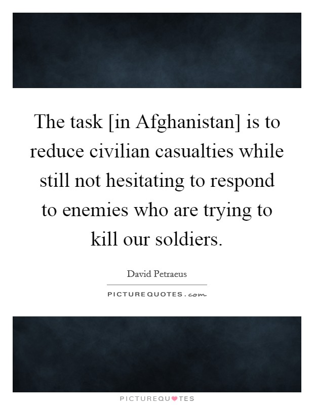 The task [in Afghanistan] is to reduce civilian casualties while still not hesitating to respond to enemies who are trying to kill our soldiers Picture Quote #1
