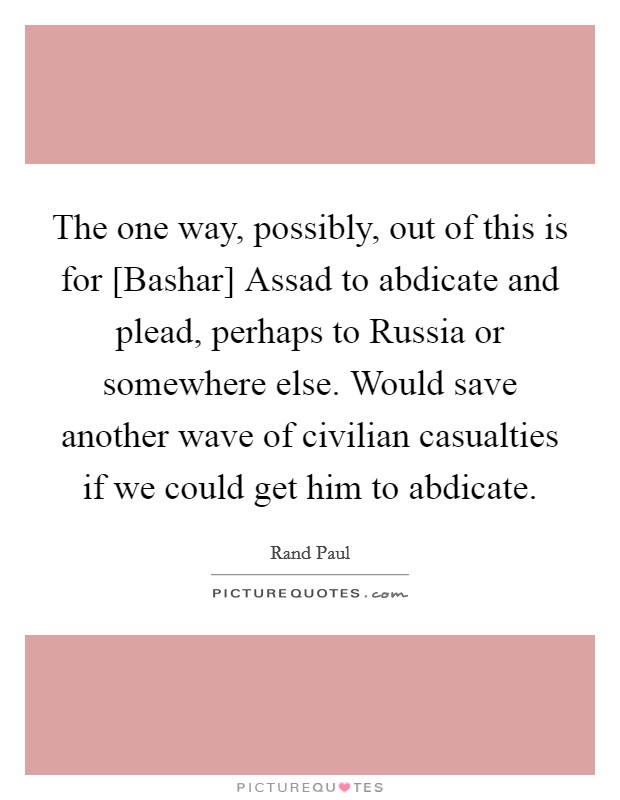 The one way, possibly, out of this is for [Bashar] Assad to abdicate and plead, perhaps to Russia or somewhere else. Would save another wave of civilian casualties if we could get him to abdicate Picture Quote #1