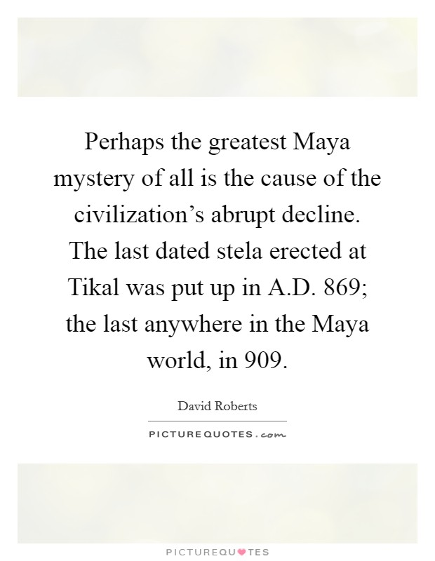 Perhaps the greatest Maya mystery of all is the cause of the civilization's abrupt decline. The last dated stela erected at Tikal was put up in A.D. 869; the last anywhere in the Maya world, in 909 Picture Quote #1