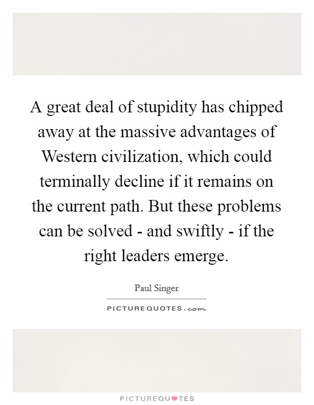 A great deal of stupidity has chipped away at the massive advantages of Western civilization, which could terminally decline if it remains on the current path. But these problems can be solved - and swiftly - if the right leaders emerge Picture Quote #1