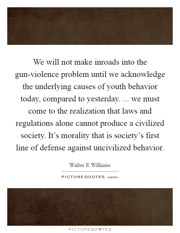 We will not make inroads into the gun-violence problem until we acknowledge the underlying causes of youth behavior today, compared to yesterday. ... we must come to the realization that laws and regulations alone cannot produce a civilized society. It's morality that is society's first line of defense against uncivilized behavior Picture Quote #1