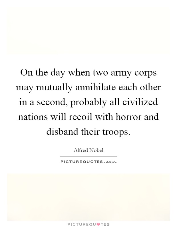 On the day when two army corps may mutually annihilate each other in a second, probably all civilized nations will recoil with horror and disband their troops Picture Quote #1
