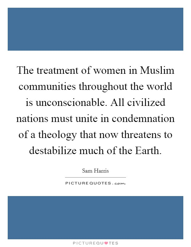 The treatment of women in Muslim communities throughout the world is unconscionable. All civilized nations must unite in condemnation of a theology that now threatens to destabilize much of the Earth Picture Quote #1