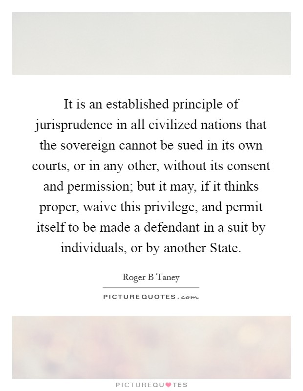 It is an established principle of jurisprudence in all civilized nations that the sovereign cannot be sued in its own courts, or in any other, without its consent and permission; but it may, if it thinks proper, waive this privilege, and permit itself to be made a defendant in a suit by individuals, or by another State Picture Quote #1