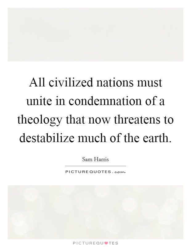 All civilized nations must unite in condemnation of a theology that now threatens to destabilize much of the earth Picture Quote #1