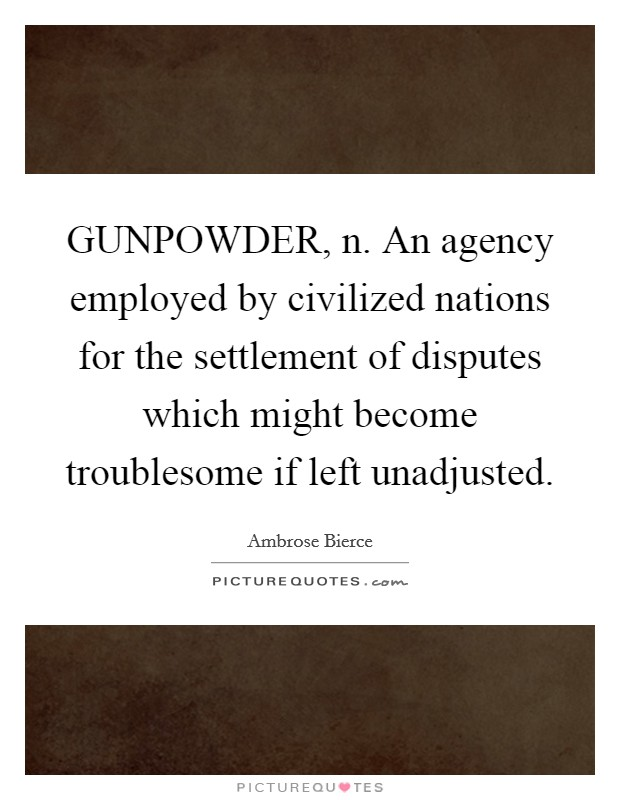GUNPOWDER, n. An agency employed by civilized nations for the settlement of disputes which might become troublesome if left unadjusted Picture Quote #1