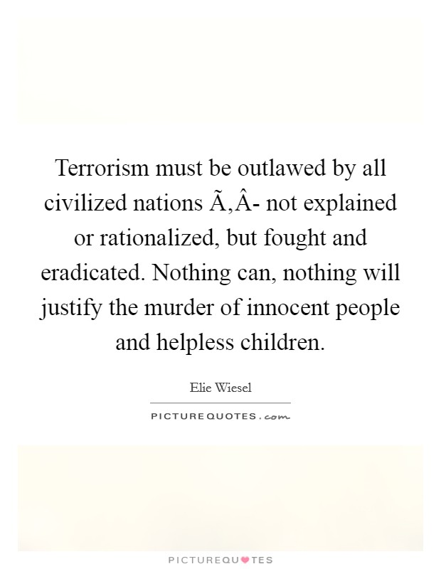 Terrorism must be outlawed by all civilized nations Ã'Â- not explained or rationalized, but fought and eradicated. Nothing can, nothing will justify the murder of innocent people and helpless children Picture Quote #1