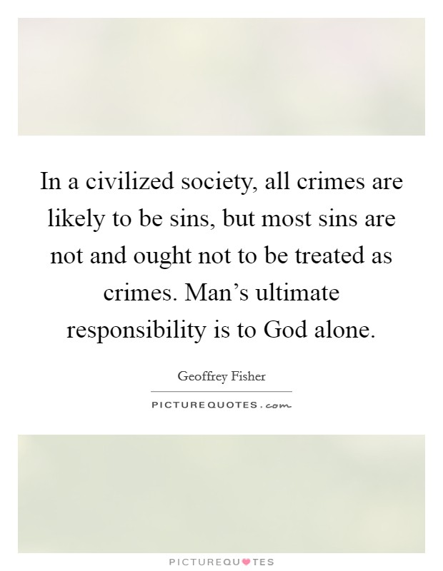 In a civilized society, all crimes are likely to be sins, but most sins are not and ought not to be treated as crimes. Man's ultimate responsibility is to God alone Picture Quote #1