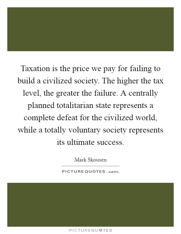 Taxation is the price we pay for failing to build a civilized society. The higher the tax level, the greater the failure. A centrally planned totalitarian state represents a complete defeat for the civilized world, while a totally voluntary society represents its ultimate success. Picture Quote #1