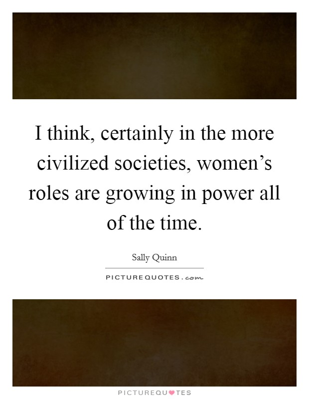 I think, certainly in the more civilized societies, women's roles are growing in power all of the time Picture Quote #1