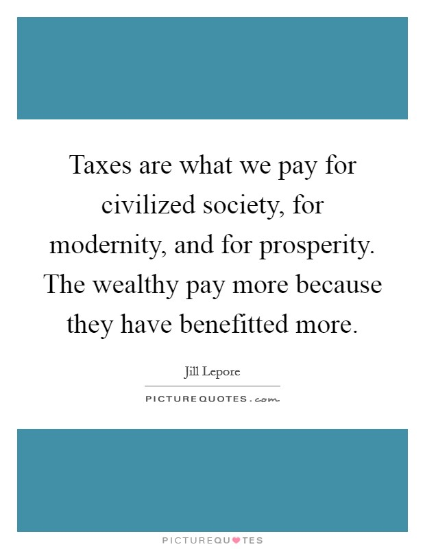 Taxes are what we pay for civilized society, for modernity, and for prosperity. The wealthy pay more because they have benefitted more Picture Quote #1