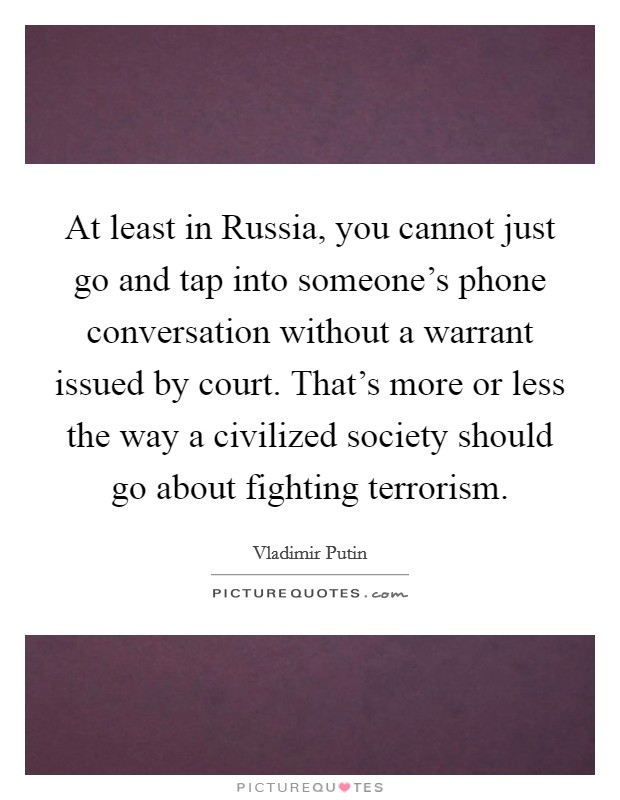 At least in Russia, you cannot just go and tap into someone's phone conversation without a warrant issued by court. That's more or less the way a civilized society should go about fighting terrorism Picture Quote #1