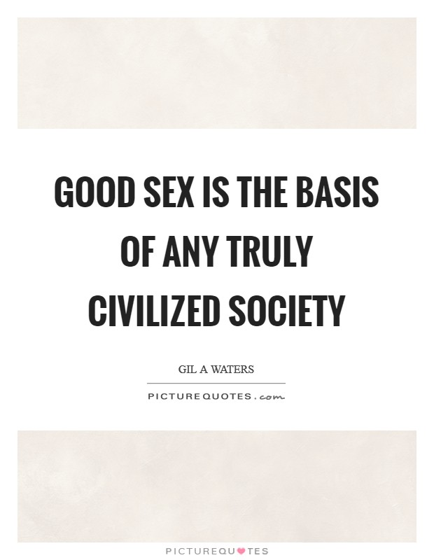 Good sex is the basis of any truly civilized society Picture Quote #1