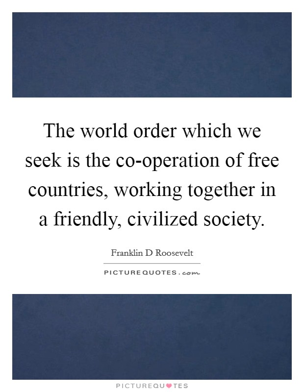 The world order which we seek is the co-operation of free countries, working together in a friendly, civilized society Picture Quote #1
