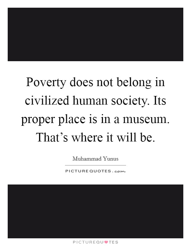 Poverty does not belong in civilized human society. Its proper place is in a museum. That's where it will be Picture Quote #1