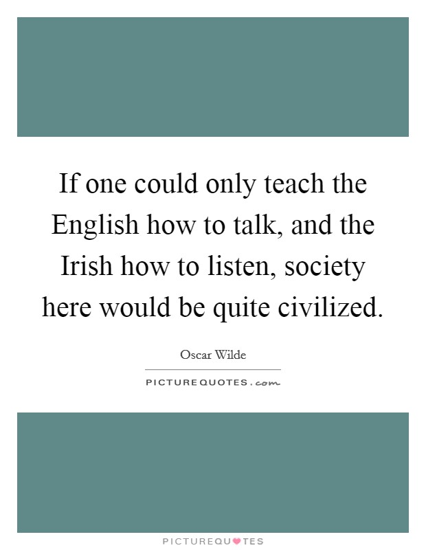 If one could only teach the English how to talk, and the Irish how to listen, society here would be quite civilized Picture Quote #1