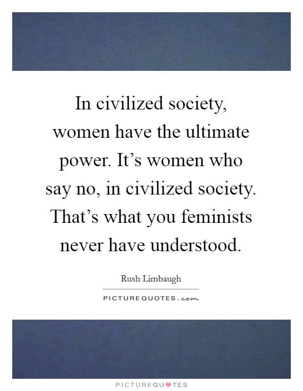 In civilized society, women have the ultimate power. It's women who say no, in civilized society. That's what you feminists never have understood Picture Quote #1