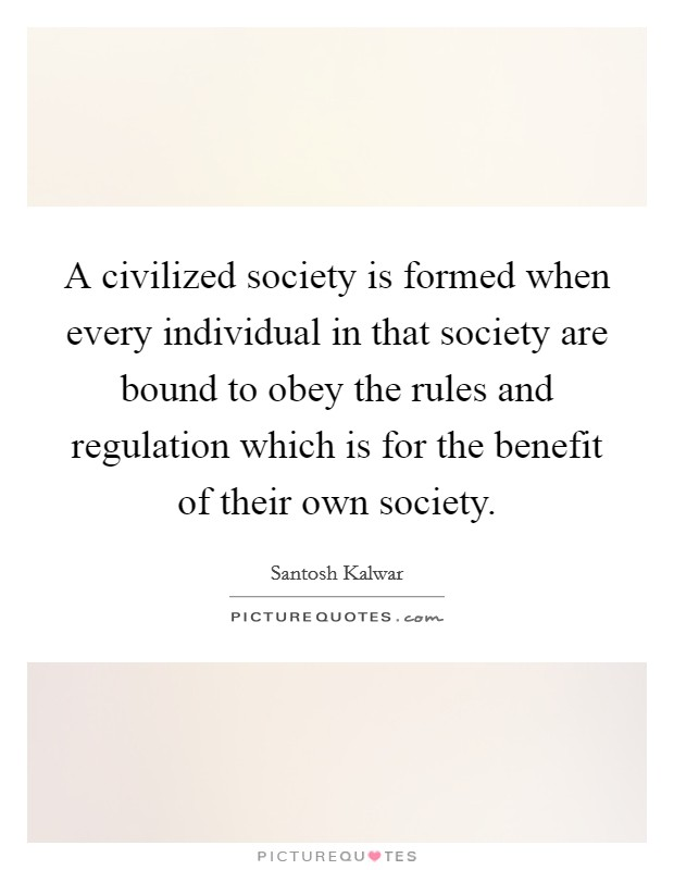 A civilized society is formed when every individual in that society are bound to obey the rules and regulation which is for the benefit of their own society. Picture Quote #1
