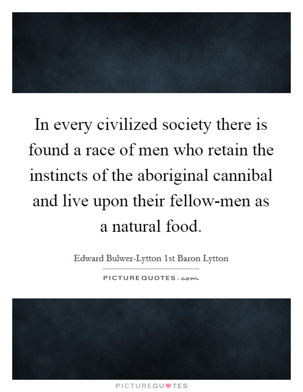 In every civilized society there is found a race of men who retain the instincts of the aboriginal cannibal and live upon their fellow-men as a natural food Picture Quote #1
