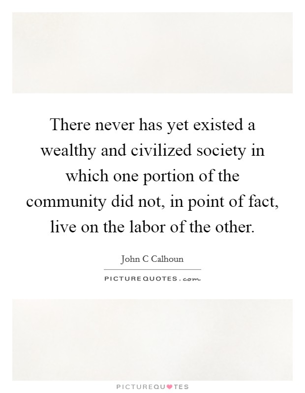 There never has yet existed a wealthy and civilized society in which one portion of the community did not, in point of fact, live on the labor of the other Picture Quote #1