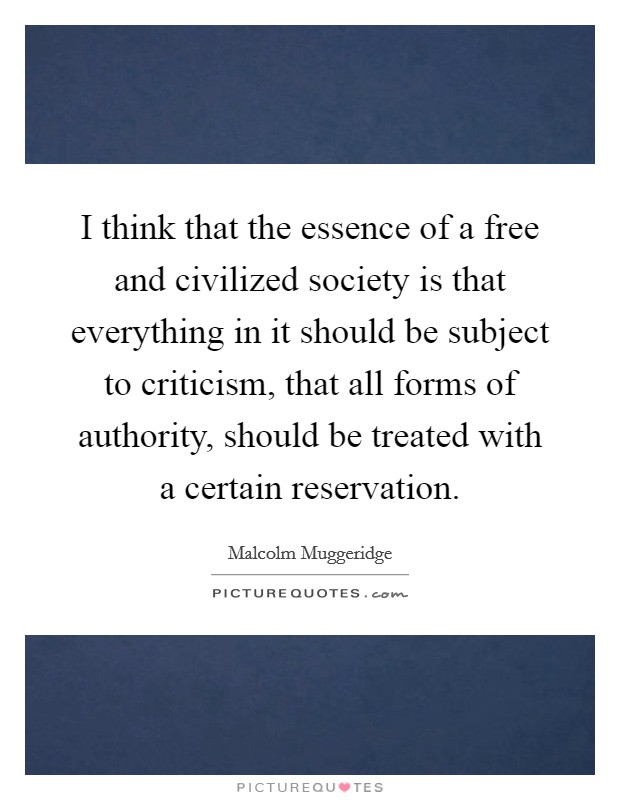 I think that the essence of a free and civilized society is that everything in it should be subject to criticism, that all forms of authority, should be treated with a certain reservation Picture Quote #1