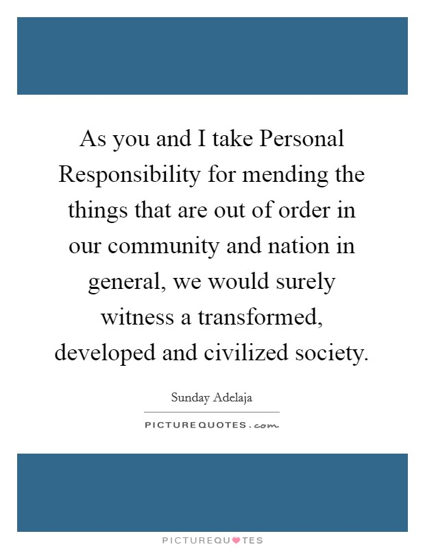 As you and I take Personal Responsibility for mending the things that are out of order in our community and nation in general, we would surely witness a transformed, developed and civilized society Picture Quote #1