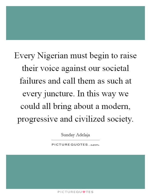 Every Nigerian must begin to raise their voice against our societal failures and call them as such at every juncture. In this way we could all bring about a modern, progressive and civilized society. Picture Quote #1
