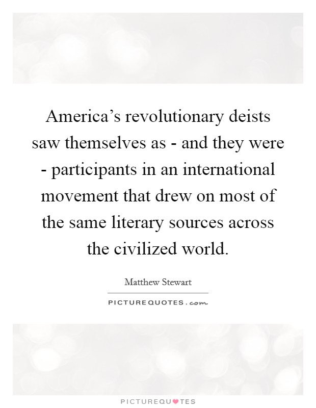America's revolutionary deists saw themselves as - and they were - participants in an international movement that drew on most of the same literary sources across the civilized world Picture Quote #1