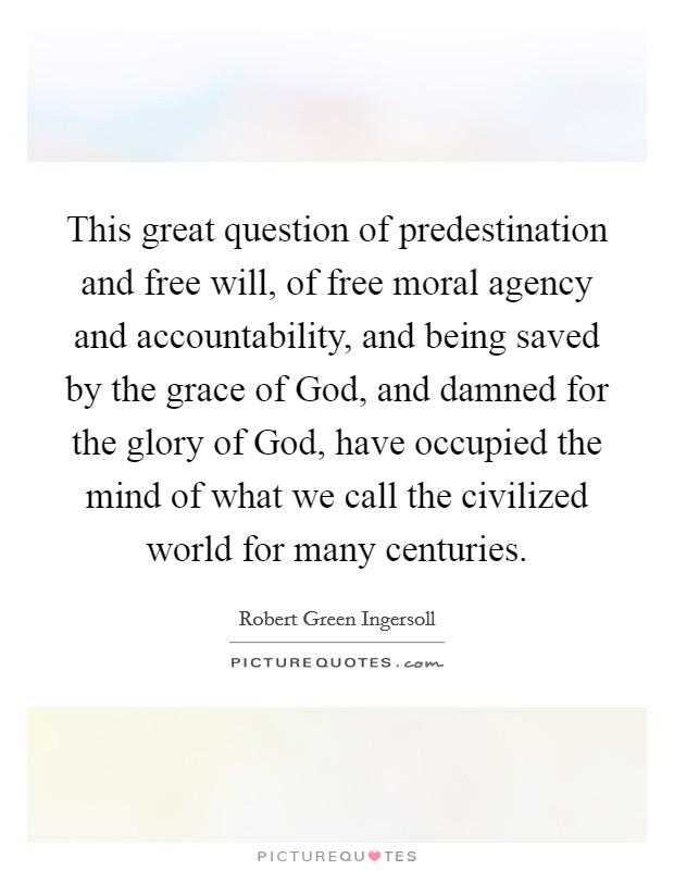 This great question of predestination and free will, of free moral agency and accountability, and being saved by the grace of God, and damned for the glory of God, have occupied the mind of what we call the civilized world for many centuries Picture Quote #1
