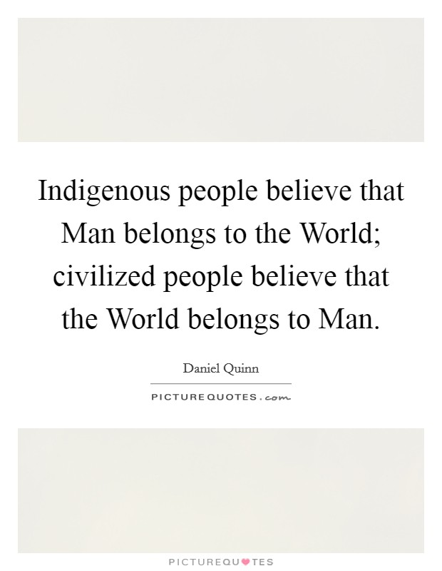 Indigenous people believe that Man belongs to the World; civilized people believe that the World belongs to Man Picture Quote #1