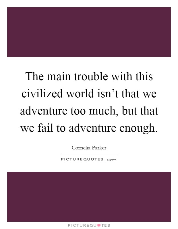 The main trouble with this civilized world isn't that we adventure too much, but that we fail to adventure enough Picture Quote #1