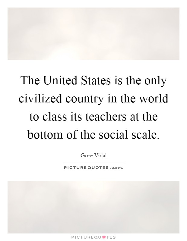The United States is the only civilized country in the world to class its teachers at the bottom of the social scale Picture Quote #1
