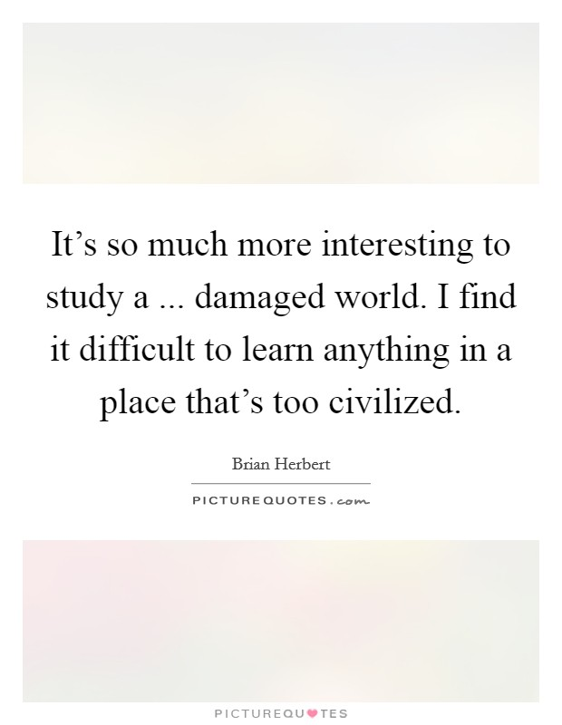 It's so much more interesting to study a ... damaged world. I find it difficult to learn anything in a place that's too civilized Picture Quote #1