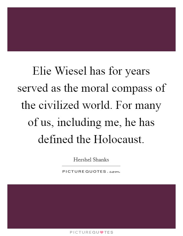 Elie Wiesel has for years served as the moral compass of the civilized world. For many of us, including me, he has defined the Holocaust Picture Quote #1
