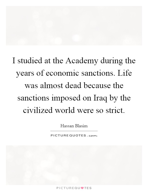I studied at the Academy during the years of economic sanctions. Life was almost dead because the sanctions imposed on Iraq by the civilized world were so strict Picture Quote #1