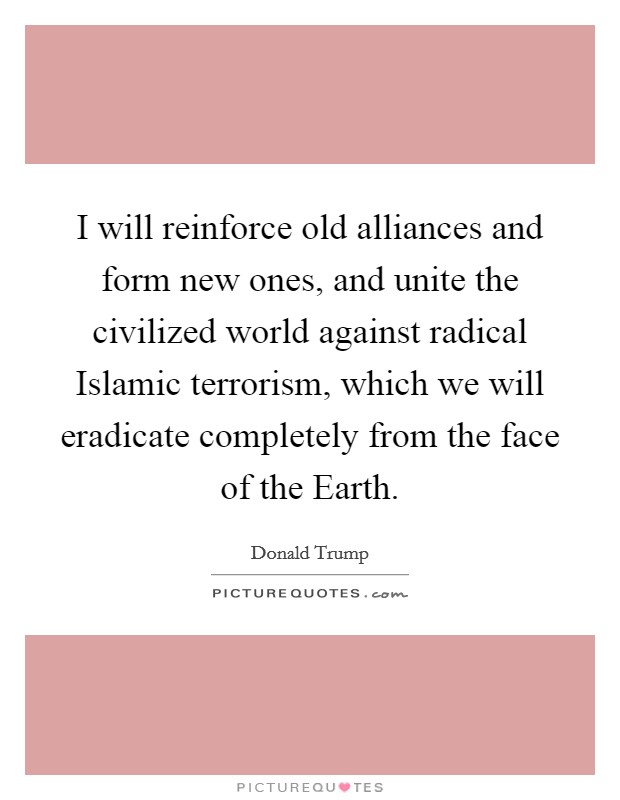 I will reinforce old alliances and form new ones, and unite the civilized world against radical Islamic terrorism, which we will eradicate completely from the face of the Earth Picture Quote #1