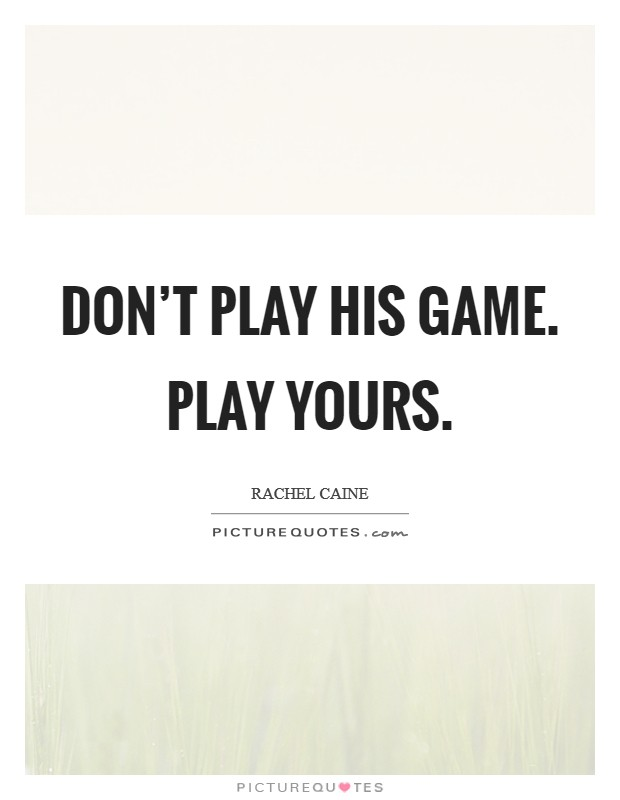 Don't play his game. Play yours Picture Quote #1