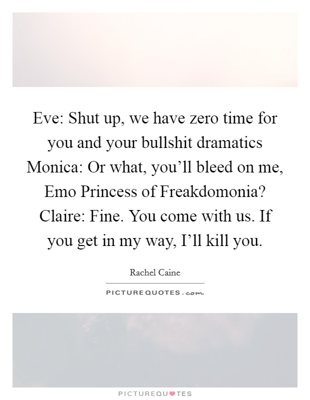 Eve: Shut up, we have zero time for you and your bullshit dramatics Monica: Or what, you'll bleed on me, Emo Princess of Freakdomonia? Claire: Fine. You come with us. If you get in my way, I'll kill you Picture Quote #1