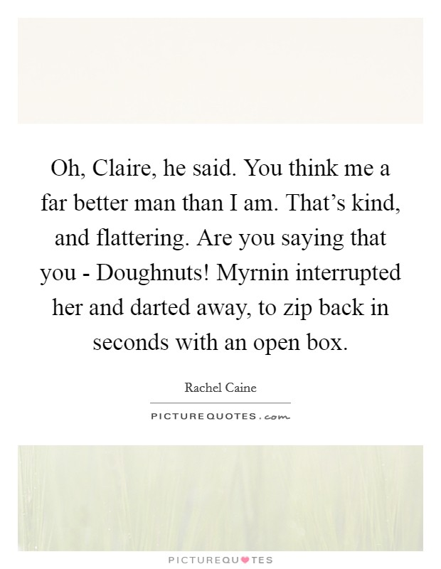Oh, Claire, he said. You think me a far better man than I am. That's kind, and flattering. Are you saying that you - Doughnuts! Myrnin interrupted her and darted away, to zip back in seconds with an open box Picture Quote #1