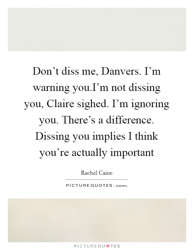 Don't diss me, Danvers. I'm warning you.I'm not dissing you, Claire sighed. I'm ignoring you. There's a difference. Dissing you implies I think you're actually important Picture Quote #1