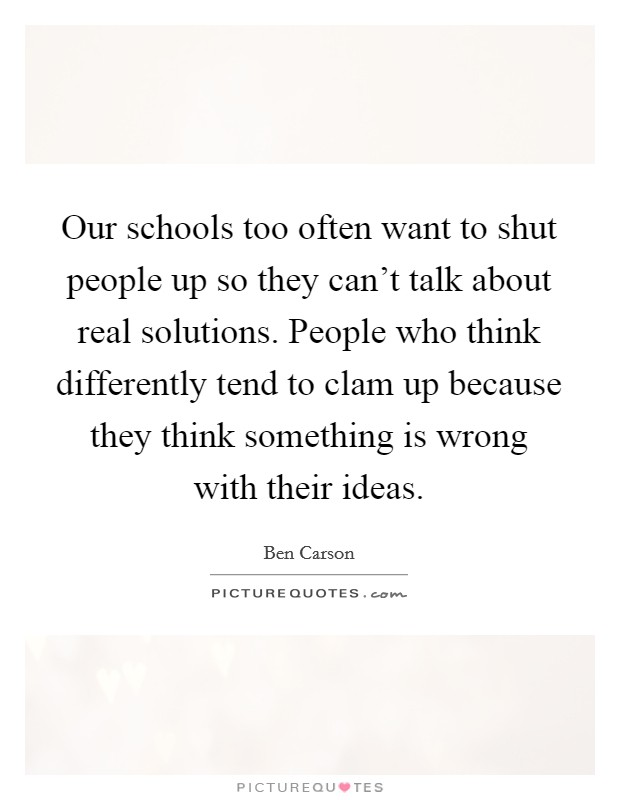 Our schools too often want to shut people up so they can't talk about real solutions. People who think differently tend to clam up because they think something is wrong with their ideas Picture Quote #1