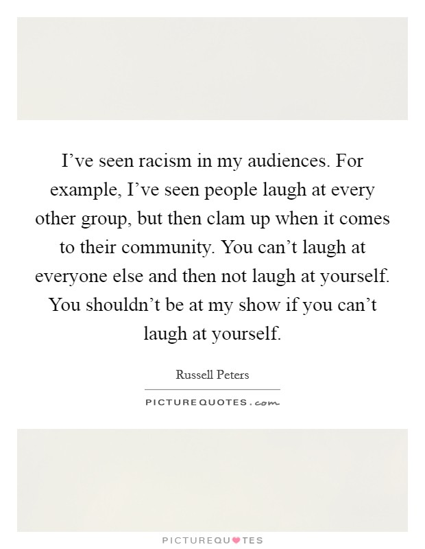 I've seen racism in my audiences. For example, I've seen people laugh at every other group, but then clam up when it comes to their community. You can't laugh at everyone else and then not laugh at yourself. You shouldn't be at my show if you can't laugh at yourself Picture Quote #1