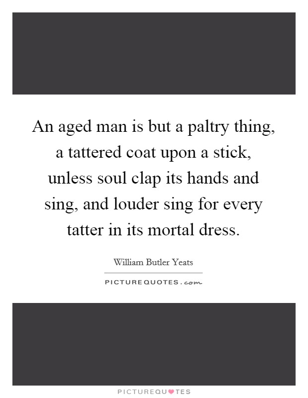 An aged man is but a paltry thing, a tattered coat upon a stick, unless soul clap its hands and sing, and louder sing for every tatter in its mortal dress Picture Quote #1