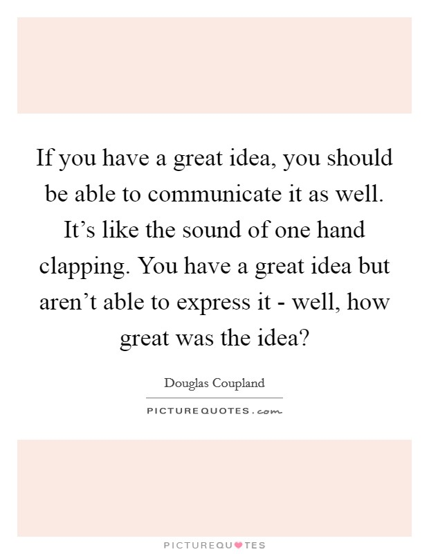 If you have a great idea, you should be able to communicate it as well. It's like the sound of one hand clapping. You have a great idea but aren't able to express it - well, how great was the idea? Picture Quote #1