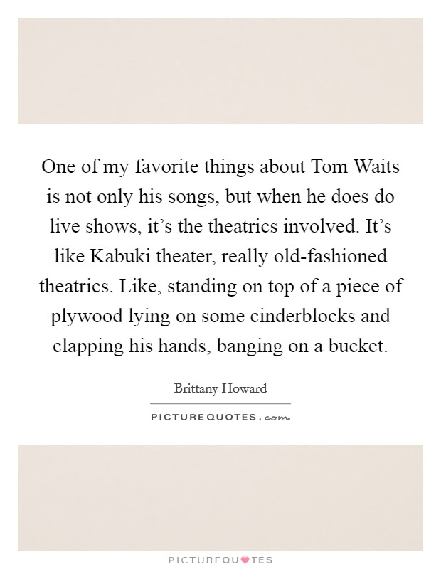One of my favorite things about Tom Waits is not only his songs, but when he does do live shows, it's the theatrics involved. It's like Kabuki theater, really old-fashioned theatrics. Like, standing on top of a piece of plywood lying on some cinderblocks and clapping his hands, banging on a bucket Picture Quote #1