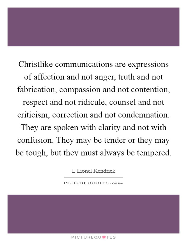 Christlike communications are expressions of affection and not anger, truth and not fabrication, compassion and not contention, respect and not ridicule, counsel and not criticism, correction and not condemnation. They are spoken with clarity and not with confusion. They may be tender or they may be tough, but they must always be tempered Picture Quote #1