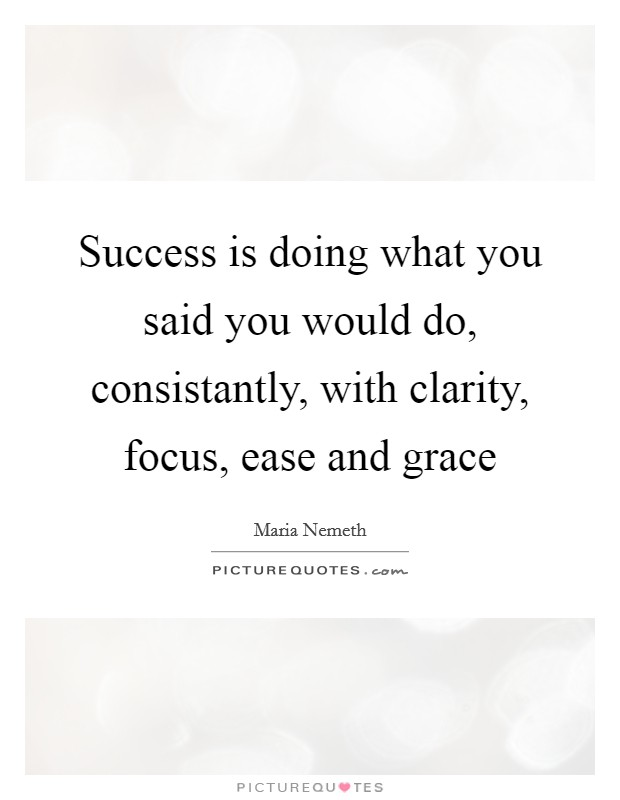 Success is doing what you said you would do, consistantly, with clarity, focus, ease and grace Picture Quote #1