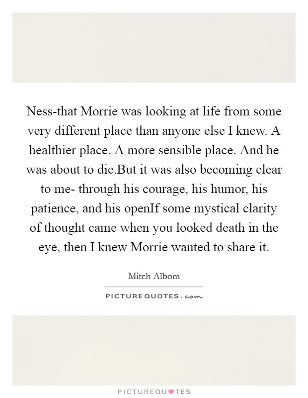 Ness-that Morrie was looking at life from some very different place than anyone else I knew. A healthier place. A more sensible place. And he was about to die.But it was also becoming clear to me- through his courage, his humor, his patience, and his openIf some mystical clarity of thought came when you looked death in the eye, then I knew Morrie wanted to share it Picture Quote #1